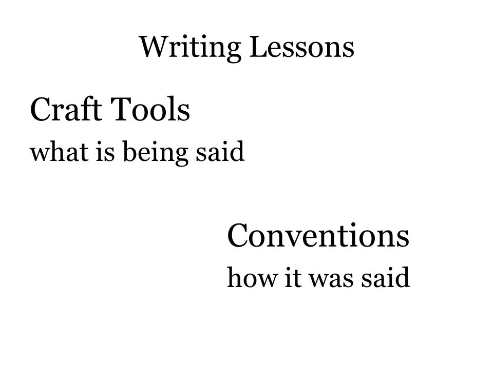 Writing Lessons Craft Tools what is being said Conventions how it was said