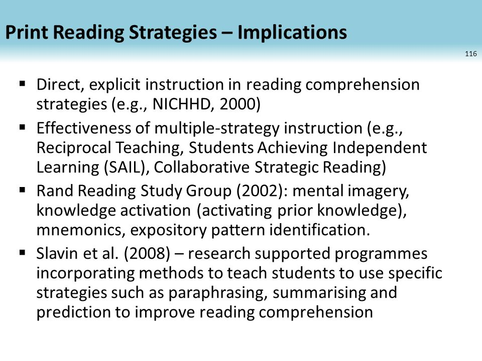 Print Reading Strategies – Implications Direct, explicit instruction in reading comprehension strategies (e.g., NICHHD, 2000) Effectiveness of multiple-strategy instruction (e.g., Reciprocal Teaching, Students Achieving Independent Learning (SAIL), Collaborative Strategic Reading) Rand Reading Study Group (2002): mental imagery, knowledge activation (activating prior knowledge), mnemonics, expository pattern identification.