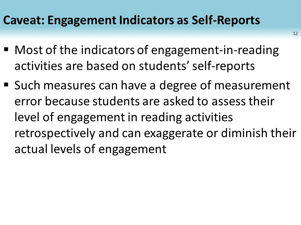 Caveat: Engagement Indicators as Self-Reports Most of the indicators of engagement-in-reading activities are based on students self-reports Such measures can have a degree of measurement error because students are asked to assess their level of engagement in reading activities retrospectively and can exaggerate or diminish their actual levels of engagement 12