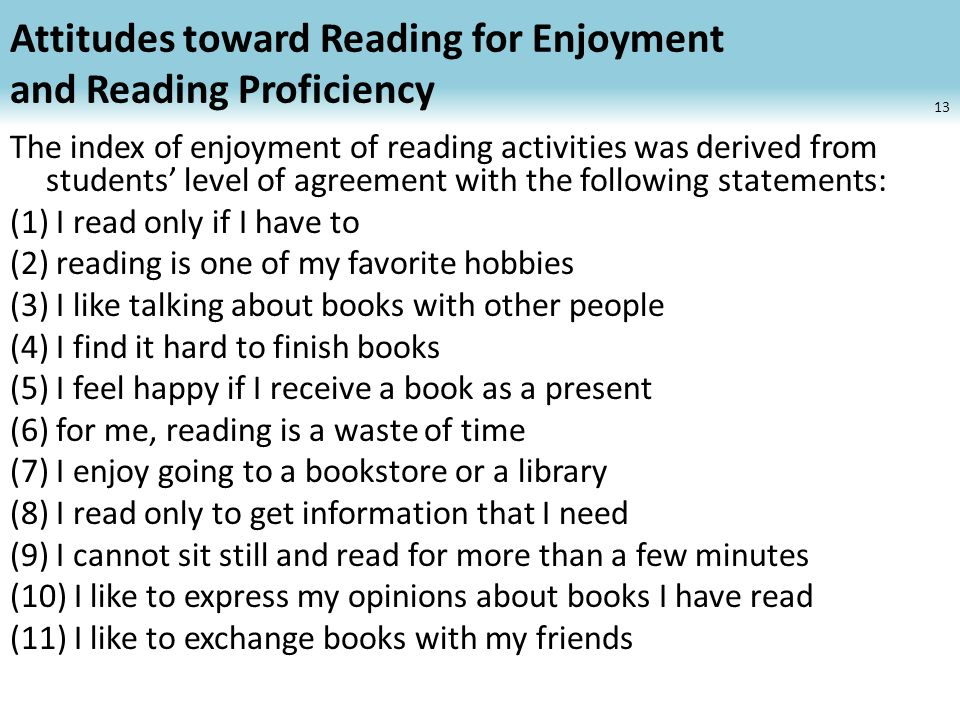 Attitudes toward Reading for Enjoyment and Reading Proficiency The index of enjoyment of reading activities was derived from students level of agreement with the following statements: (1) I read only if I have to (2) reading is one of my favorite hobbies (3) I like talking about books with other people (4) I find it hard to finish books (5) I feel happy if I receive a book as a present (6) for me, reading is a waste of time (7) I enjoy going to a bookstore or a library (8) I read only to get information that I need (9) I cannot sit still and read for more than a few minutes (10) I like to express my opinions about books I have read (11) I like to exchange books with my friends 13