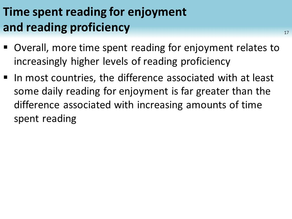 Time spent reading for enjoyment and reading proficiency Overall, more time spent reading for enjoyment relates to increasingly higher levels of reading proficiency In most countries, the difference associated with at least some daily reading for enjoyment is far greater than the difference associated with increasing amounts of time spent reading 17