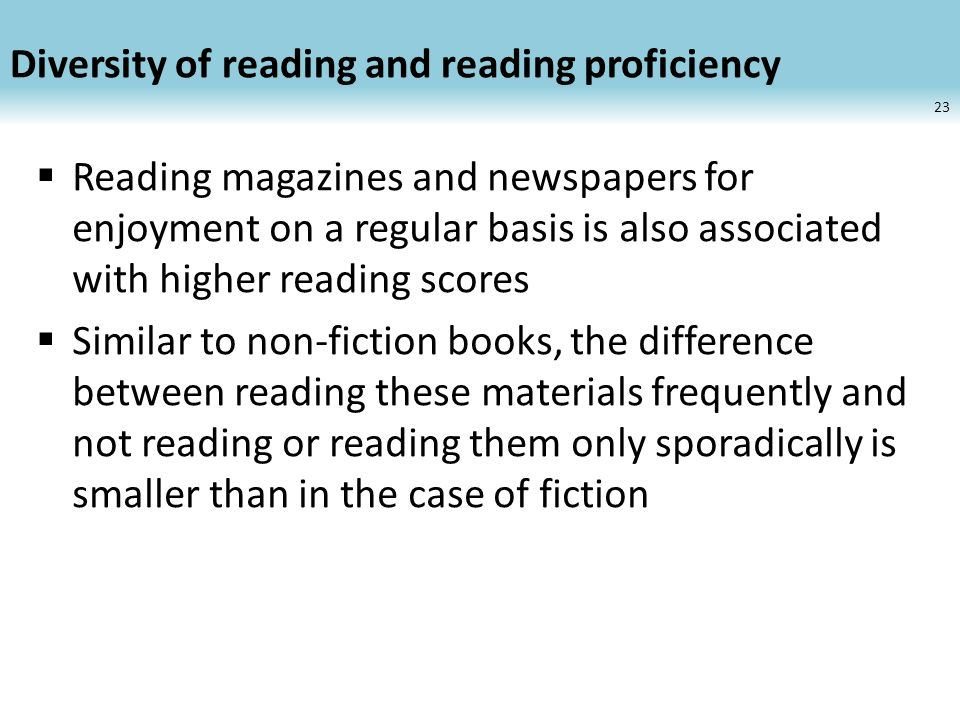 Diversity of reading and reading proficiency Reading magazines and newspapers for enjoyment on a regular basis is also associated with higher reading scores Similar to non-fiction books, the difference between reading these materials frequently and not reading or reading them only sporadically is smaller than in the case of fiction 23