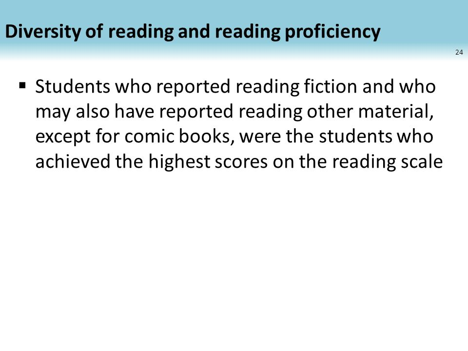 Diversity of reading and reading proficiency Students who reported reading fiction and who may also have reported reading other material, except for comic books, were the students who achieved the highest scores on the reading scale 24