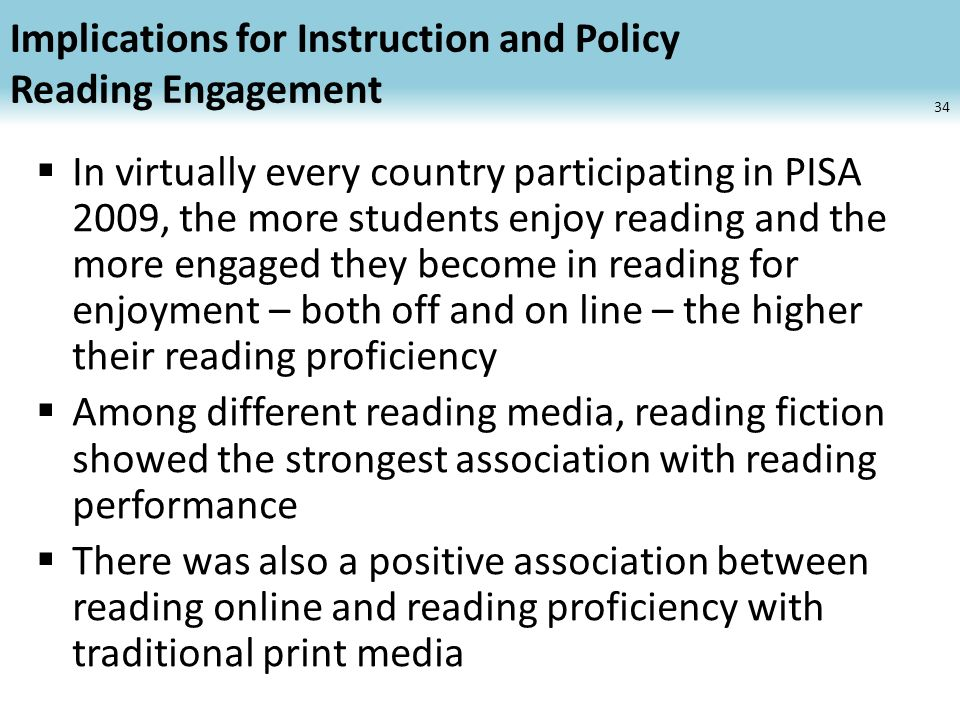Implications for Instruction and Policy Reading Engagement In virtually every country participating in PISA 2009, the more students enjoy reading and the more engaged they become in reading for enjoyment – both off and on line – the higher their reading proficiency Among different reading media, reading fiction showed the strongest association with reading performance There was also a positive association between reading online and reading proficiency with traditional print media 34