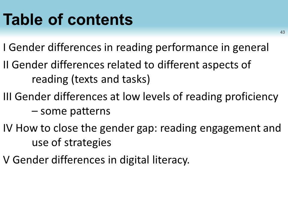 Table of contents I Gender differences in reading performance in general II Gender differences related to different aspects of reading (texts and tasks) III Gender differences at low levels of reading proficiency – some patterns IV How to close the gender gap: reading engagement and use of strategies V Gender differences in digital literacy.