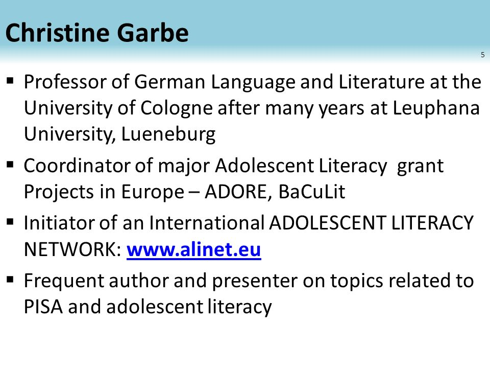 Christine Garbe Professor of German Language and Literature at the University of Cologne after many years at Leuphana University, Lueneburg Coordinator of major Adolescent Literacy grant Projects in Europe – ADORE, BaCuLit Initiator of an International ADOLESCENT LITERACY NETWORK:   Frequent author and presenter on topics related to PISA and adolescent literacy 5