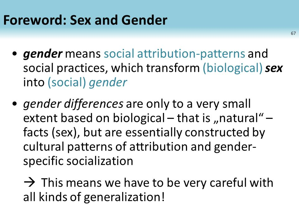 Foreword: Sex and Gender gender means social attribution-patterns and social practices, which transform (biological) sex into (social) gender gender differences are only to a very small extent based on biological – that is natural – facts (sex), but are essentially constructed by cultural patterns of attribution and gender- specific socialization This means we have to be very careful with all kinds of generalization.