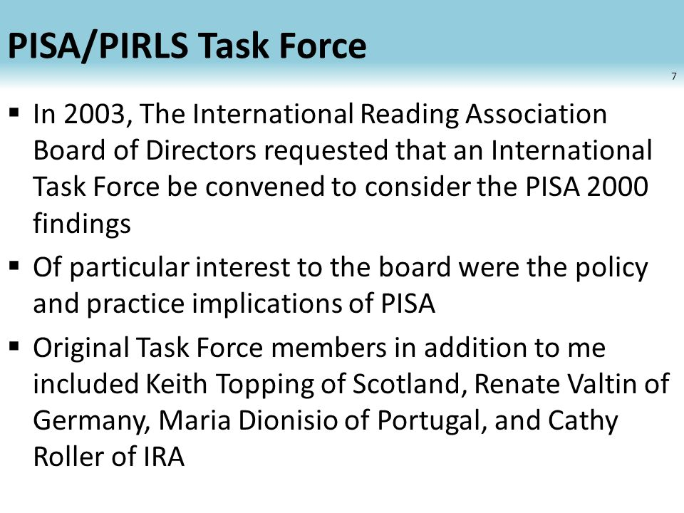 PISA/PIRLS Task Force Generated reports and PowerPoint slide shows available at the IRA website Given numerous presentations at national and international conferences After a 2-3 year period of relative dormancy, the Task Force was given new life in 2010 when the IRA Board of Directors authorized its reconstitution to coincide with findings from PISA 2009 8