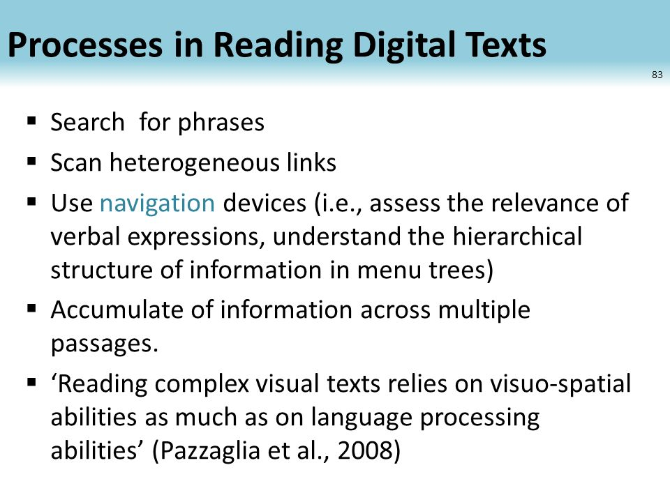 Processes in Reading Digital Texts Search for phrases Scan heterogeneous links Use navigation devices (i.e., assess the relevance of verbal expressions, understand the hierarchical structure of information in menu trees) Accumulate of information across multiple passages.