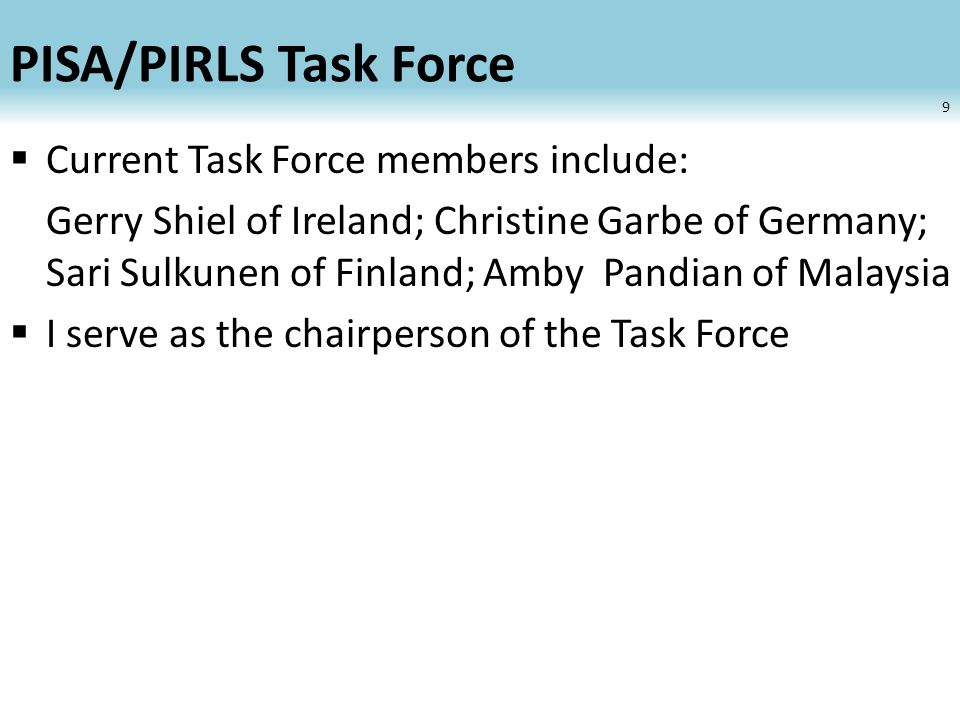 PISA/PIRLS Task Force Current Task Force members include: Gerry Shiel of Ireland; Christine Garbe of Germany; Sari Sulkunen of Finland; Amby Pandian of Malaysia I serve as the chairperson of the Task Force 9