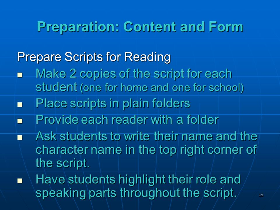 12 Preparation: Content and Form Prepare Scripts for Reading Make 2 copies of the script for each student (one for home and one for school) Make 2 copies of the script for each student (one for home and one for school) Place scripts in plain folders Place scripts in plain folders Provide each reader with a folder Provide each reader with a folder Ask students to write their name and the character name in the top right corner of the script.