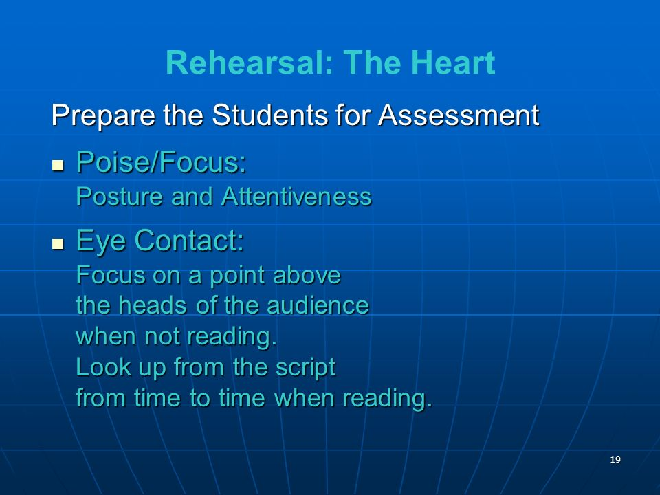 19 Rehearsal: The Heart Prepare the Students for Assessment Poise/Focus: Posture and Attentiveness Poise/Focus: Posture and Attentiveness Eye Contact: Focus on a point above the heads of the audience when not reading.
