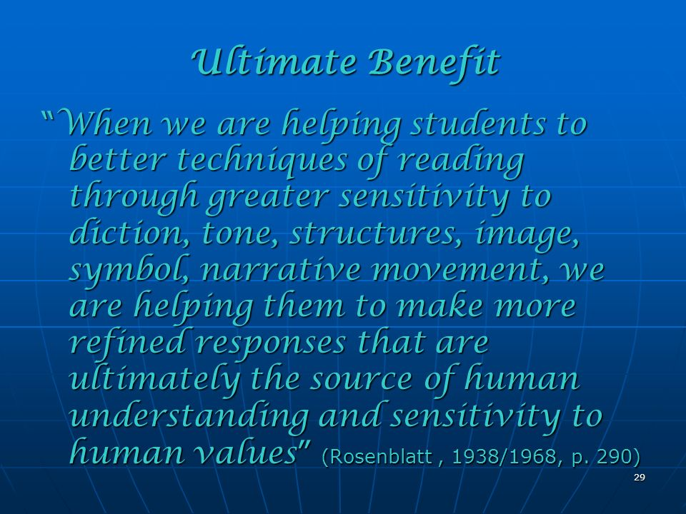 Ultimate Benefit When we are helping students to better techniques of reading through greater sensitivity to diction, tone, structures, image, symbol, narrative movement, we are helping them to make more refined responses that are ultimately the source of human understanding and sensitivity to human values (Rosenblatt, 1938/1968, p.