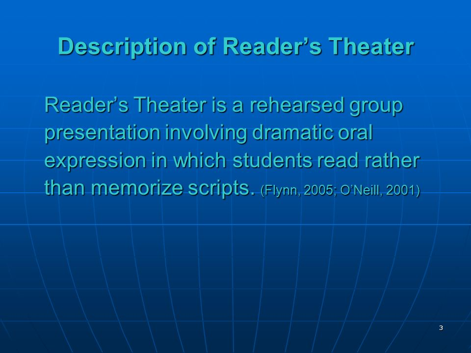 3 Description of Readers Theater Readers Theater is a rehearsed group presentation involving dramatic oral expression in which students read rather than memorize scripts.