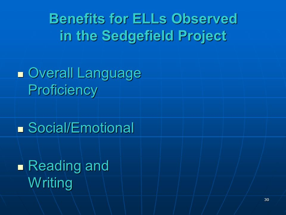 Benefits for ELLs Observed in the Sedgefield Project Overall Language Proficiency Overall Language Proficiency Social/Emotional Social/Emotional Reading and Writing Reading and Writing 30