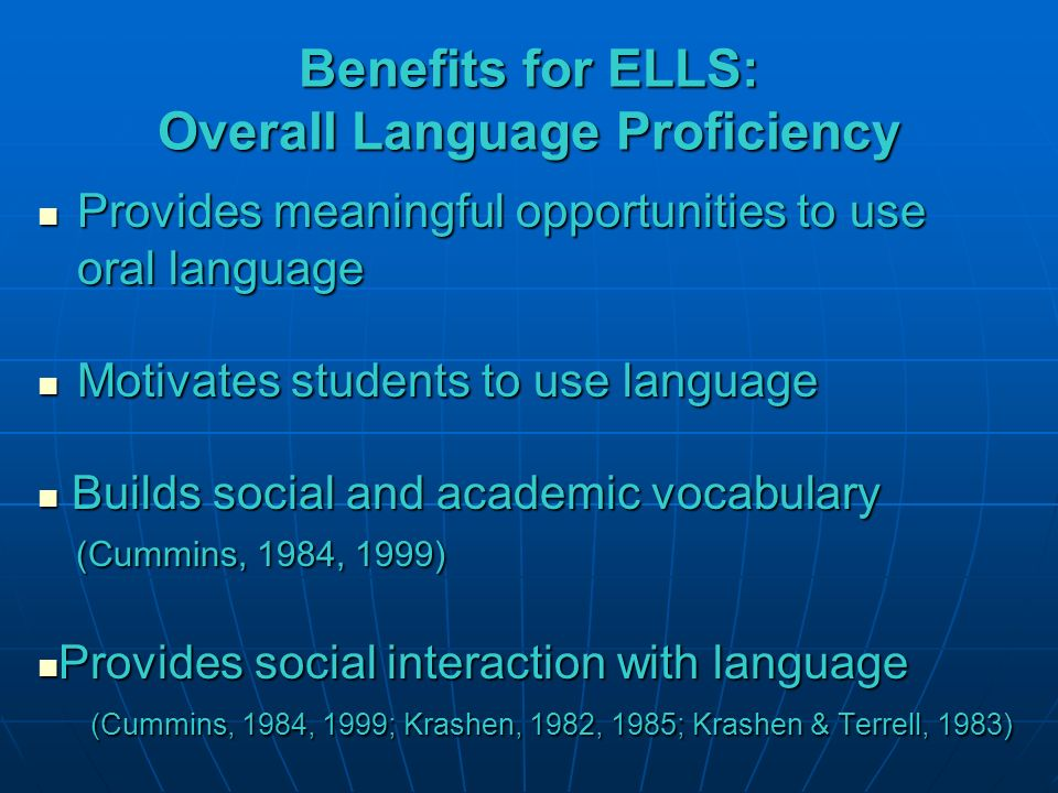 Benefits for ELLS: Overall Language Proficiency Provides meaningful opportunities to use oral language Provides meaningful opportunities to use oral language Motivates students to use language Motivates students to use language Builds social and academic vocabulary (Cummins, 1984, 1999) Builds social and academic vocabulary (Cummins, 1984, 1999) Provides social interaction with language (Cummins, 1984, 1999; Krashen, 1982, 1985; Krashen & Terrell, 1983) Provides social interaction with language (Cummins, 1984, 1999; Krashen, 1982, 1985; Krashen & Terrell, 1983)