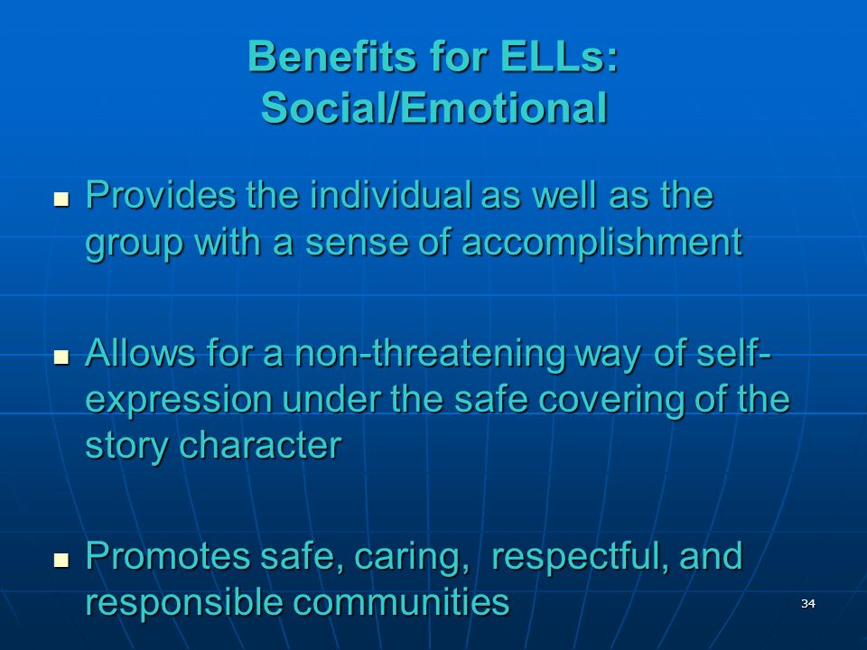 Benefits for ELLs: Social/Emotional Provides the individual as well as the group with a sense of accomplishment Provides the individual as well as the group with a sense of accomplishment Allows for a non-threatening way of self- expression under the safe covering of the story character Allows for a non-threatening way of self- expression under the safe covering of the story character Promotes safe, caring, respectful, and responsible communities Promotes safe, caring, respectful, and responsible communities 34
