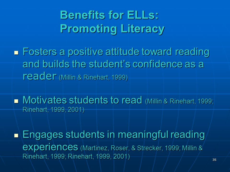Benefits for ELLs: Promoting Literacy Fosters a positive attitude toward reading and builds the students confidence as a reader (Millin & Rinehart, 1999) Fosters a positive attitude toward reading and builds the students confidence as a reader (Millin & Rinehart, 1999) Motivates students to read (Millin & Rinehart, 1999; Rinehart, 1999, 2001) Motivates students to read (Millin & Rinehart, 1999; Rinehart, 1999, 2001) Engages students in meaningful reading experiences (Martinez, Roser, & Strecker, 1999; Millin & Rinehart, 1999; Rinehart, 1999, 2001) Engages students in meaningful reading experiences (Martinez, Roser, & Strecker, 1999; Millin & Rinehart, 1999; Rinehart, 1999, 2001) 35