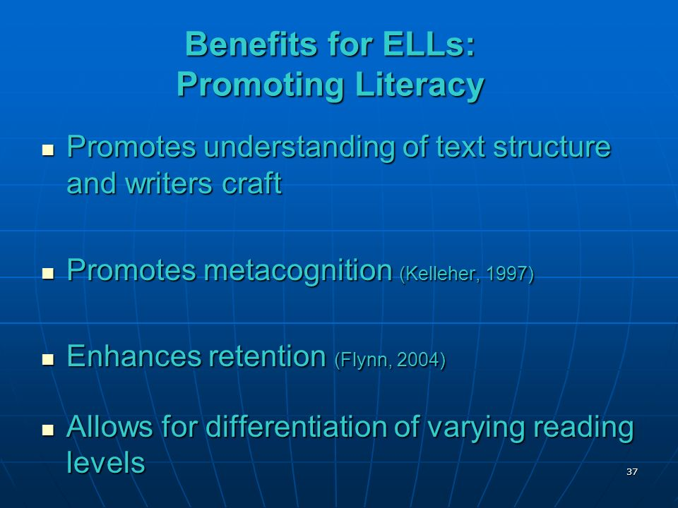 Benefits for ELLs: Promoting Literacy Promotes understanding of text structure and writers craft Promotes understanding of text structure and writers craft Promotes metacognition (Kelleher, 1997) Promotes metacognition (Kelleher, 1997) Enhances retention (Flynn, 2004) Enhances retention (Flynn, 2004) Allows for differentiation of varying reading levels Allows for differentiation of varying reading levels 37