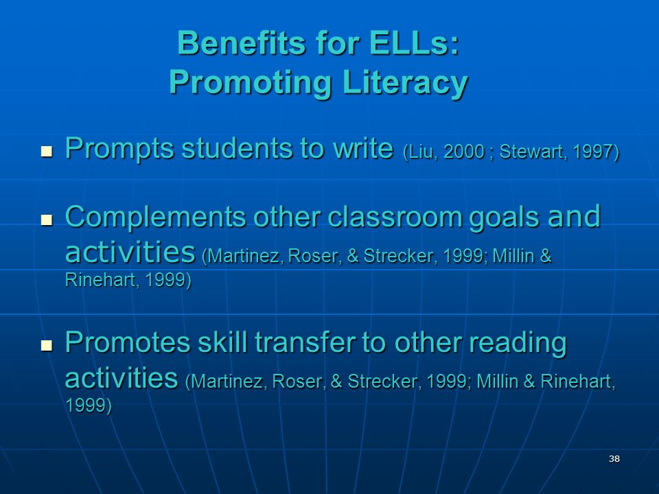 Benefits for ELLs: Promoting Literacy Prompts students to write (Liu, 2000 ; Stewart, 1997) Prompts students to write (Liu, 2000 ; Stewart, 1997) Complements other classroom goals and activities (Martinez, Roser, & Strecker, 1999; Millin & Rinehart, 1999) Complements other classroom goals and activities (Martinez, Roser, & Strecker, 1999; Millin & Rinehart, 1999) Promotes skill transfer to other reading activities (Martinez, Roser, & Strecker, 1999; Millin & Rinehart, 1999) Promotes skill transfer to other reading activities (Martinez, Roser, & Strecker, 1999; Millin & Rinehart, 1999) 38