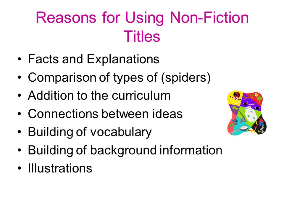 Reasons for Using Non-Fiction Titles Facts and Explanations Comparison of types of (spiders) Addition to the curriculum Connections between ideas Building of vocabulary Building of background information Illustrations