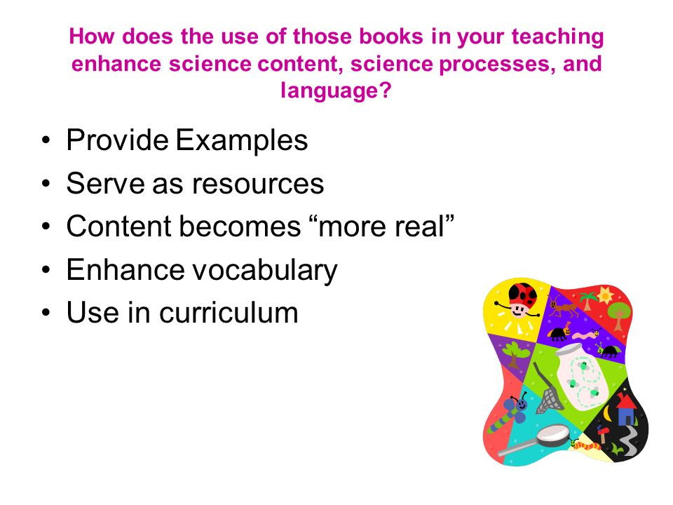How does the use of those books in your teaching enhance science content, science processes, and language.