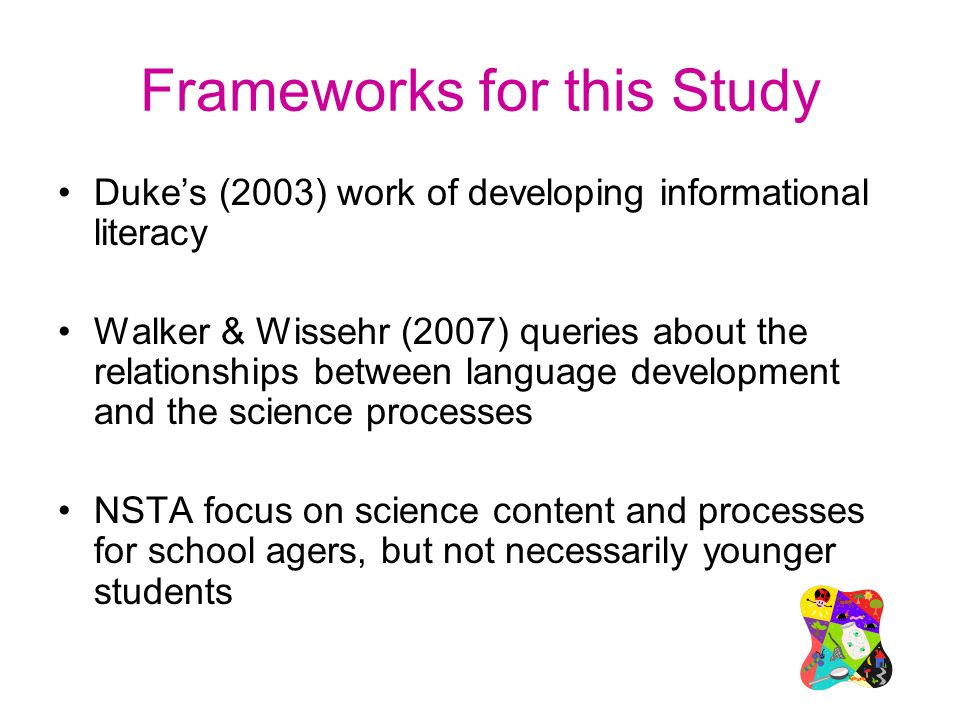 Frameworks for this Study Dukes (2003) work of developing informational literacy Walker & Wissehr (2007) queries about the relationships between language development and the science processes NSTA focus on science content and processes for school agers, but not necessarily younger students