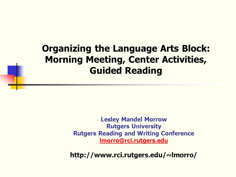 Organizing the Language Arts Block: Morning Meeting, Center Activities, Guided Reading Lesley Mandel Morrow Rutgers University Rutgers Reading and Writing Conference lmorro@rci.rutgers.edu http://www.rci.rutgers.edu/~lmorro/