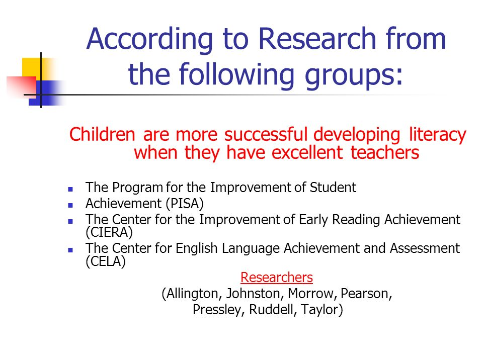 According to Research from the following groups: Children are more successful developing literacy when they have excellent teachers The Program for the Improvement of Student Achievement (PISA) The Center for the Improvement of Early Reading Achievement (CIERA) The Center for English Language Achievement and Assessment (CELA) Researchers (Allington, Johnston, Morrow, Pearson, Pressley, Ruddell, Taylor)