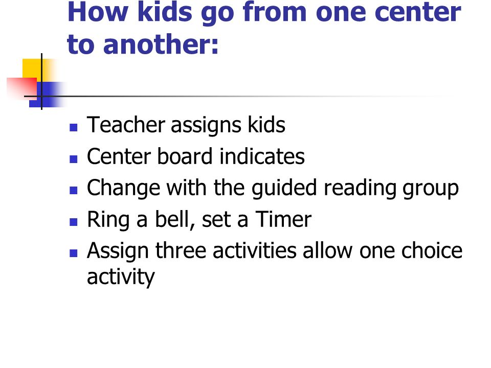 How kids go from one center to another: Teacher assigns kids Center board indicates Change with the guided reading group Ring a bell, set a Timer Assign three activities allow one choice activity