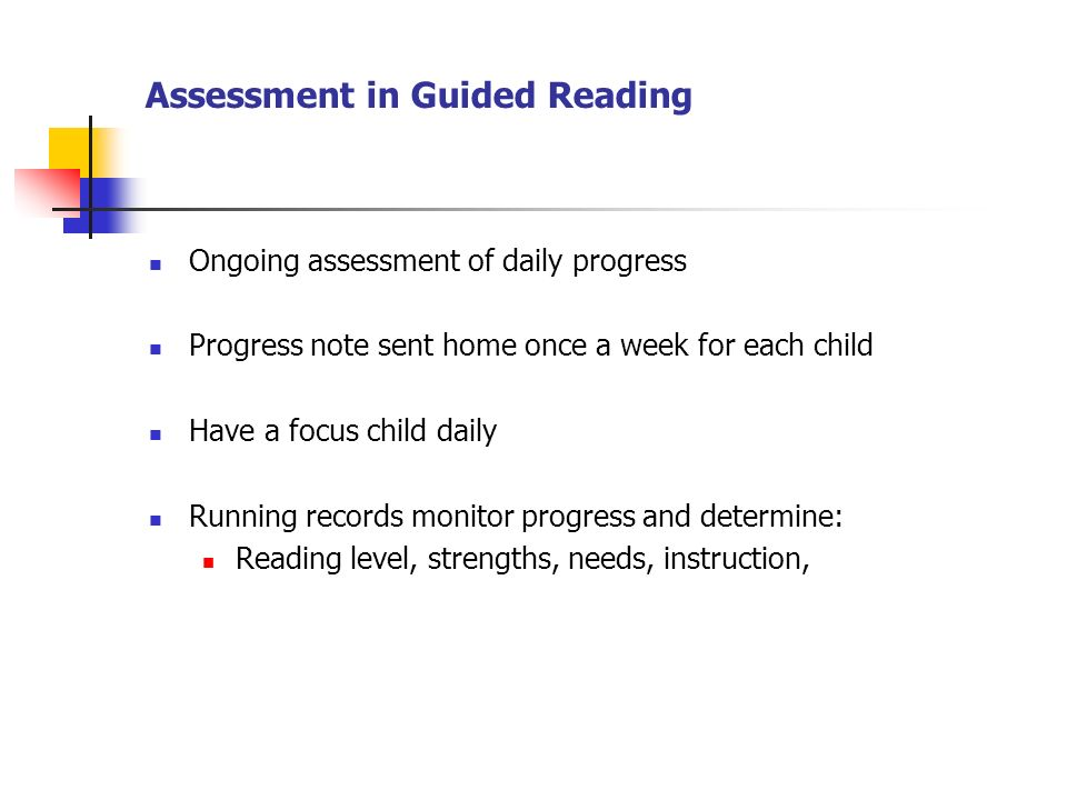 Assessment in Guided Reading Ongoing assessment of daily progress Progress note sent home once a week for each child Have a focus child daily Running records monitor progress and determine: Reading level, strengths, needs, instruction,