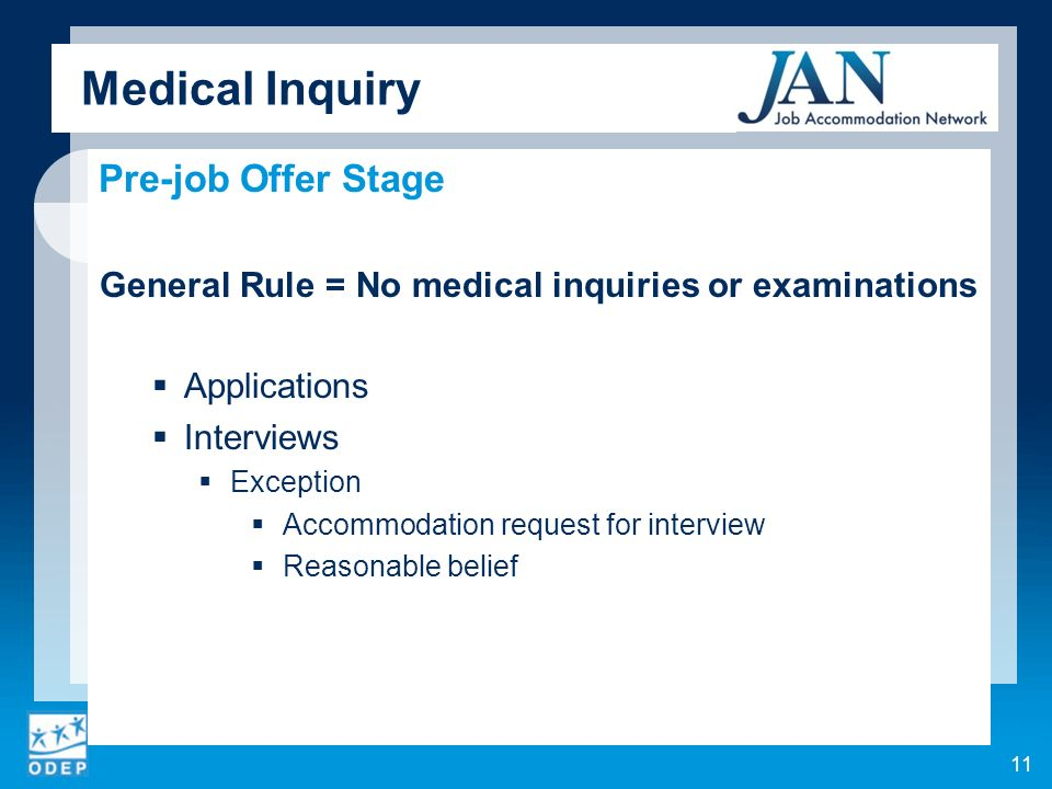 Medical Inquiry Pre-job Offer Stage General Rule = No medical inquiries or examinations Applications Interviews Exception Accommodation request for interview Reasonable belief 11