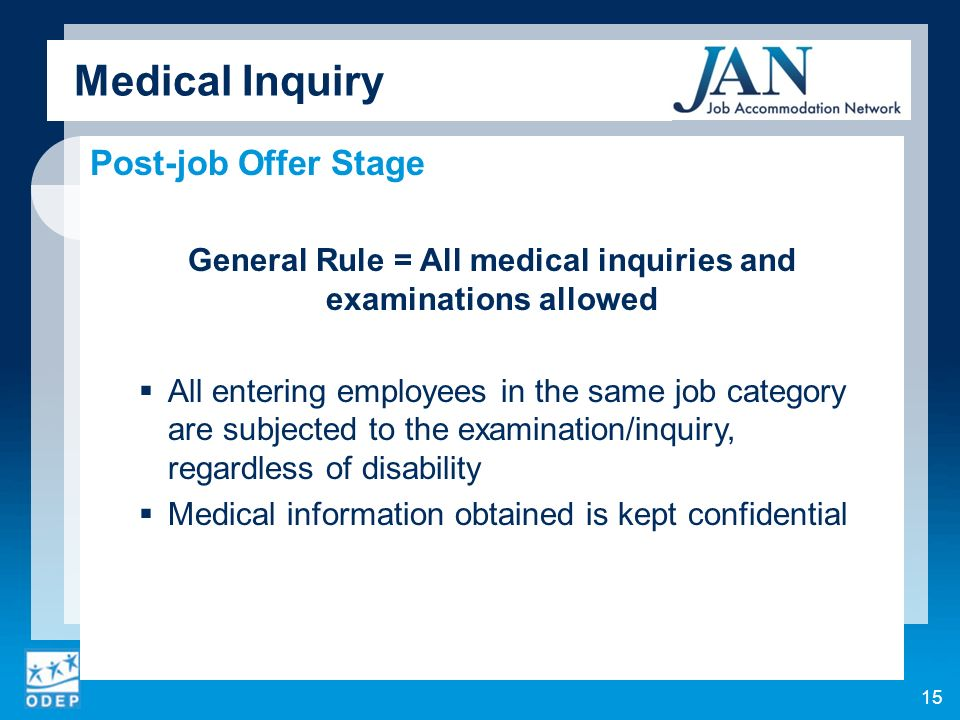 Medical Inquiry Post-job Offer Stage General Rule = All medical inquiries and examinations allowed All entering employees in the same job category are subjected to the examination/inquiry, regardless of disability Medical information obtained is kept confidential 15
