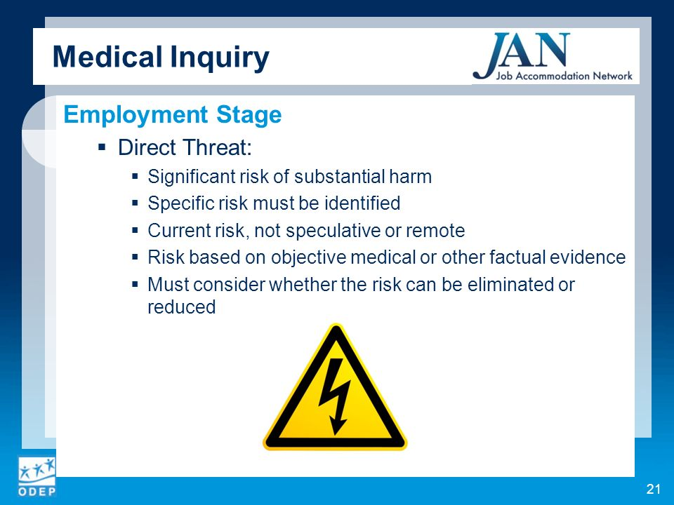 Medical Inquiry Employment Stage Direct Threat: Significant risk of substantial harm Specific risk must be identified Current risk, not speculative or remote Risk based on objective medical or other factual evidence Must consider whether the risk can be eliminated or reduced 21