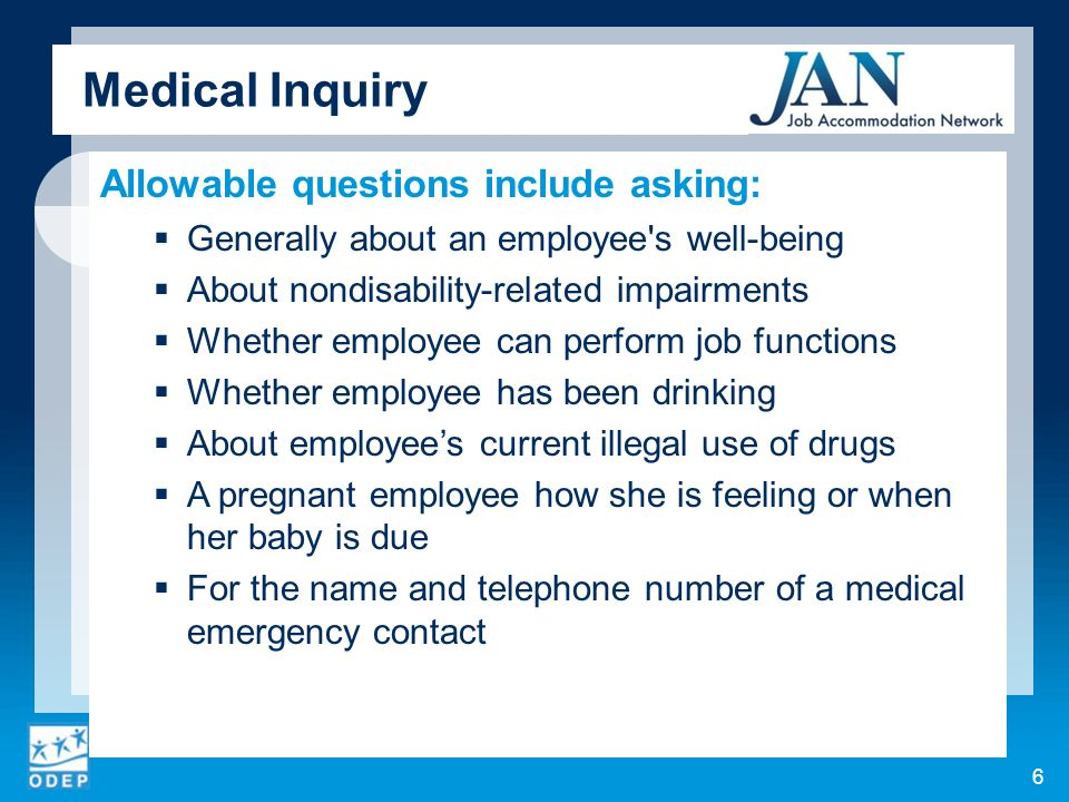 Medical Inquiry Allowable questions include asking: Generally about an employee s well-being About nondisability-related impairments Whether employee can perform job functions Whether employee has been drinking About employees current illegal use of drugs A pregnant employee how she is feeling or when her baby is due For the name and telephone number of a medical emergency contact 6