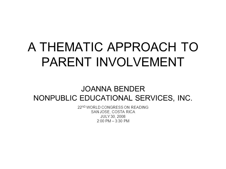 A THEMATIC APPROACH TO PARENT INVOLVEMENT JOANNA BENDER NONPUBLIC EDUCATIONAL SERVICES, INC. 22 ND WORLD CONGRESS ON READING SAN JOSE, COSTA RICA JULY