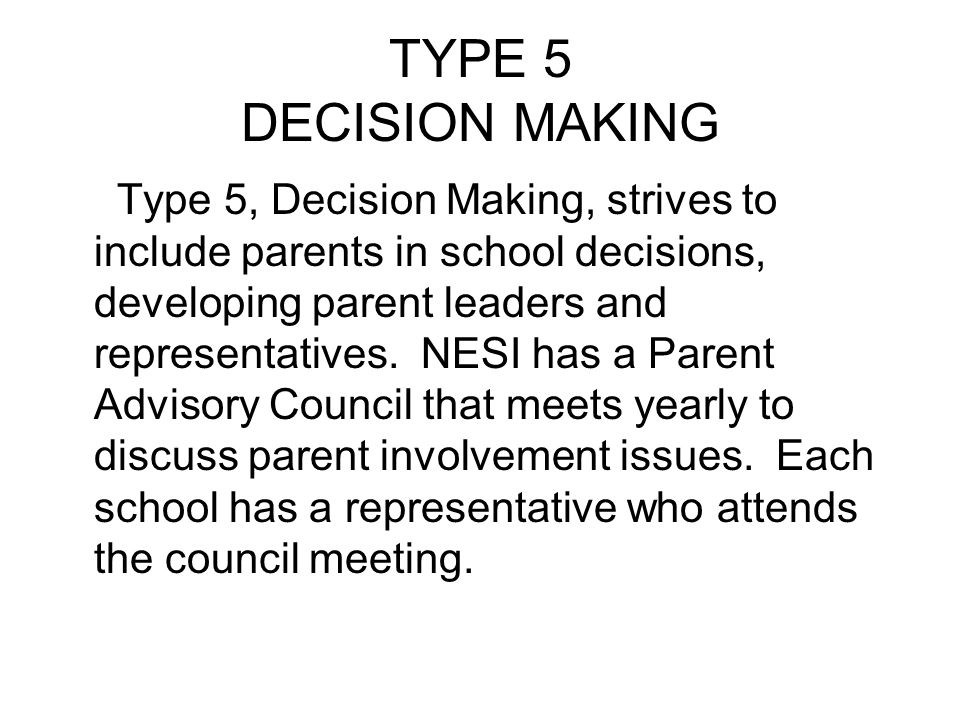 TYPE 5 DECISION MAKING Type 5, Decision Making, strives to include parents in school decisions, developing parent leaders and representatives. NESI ha