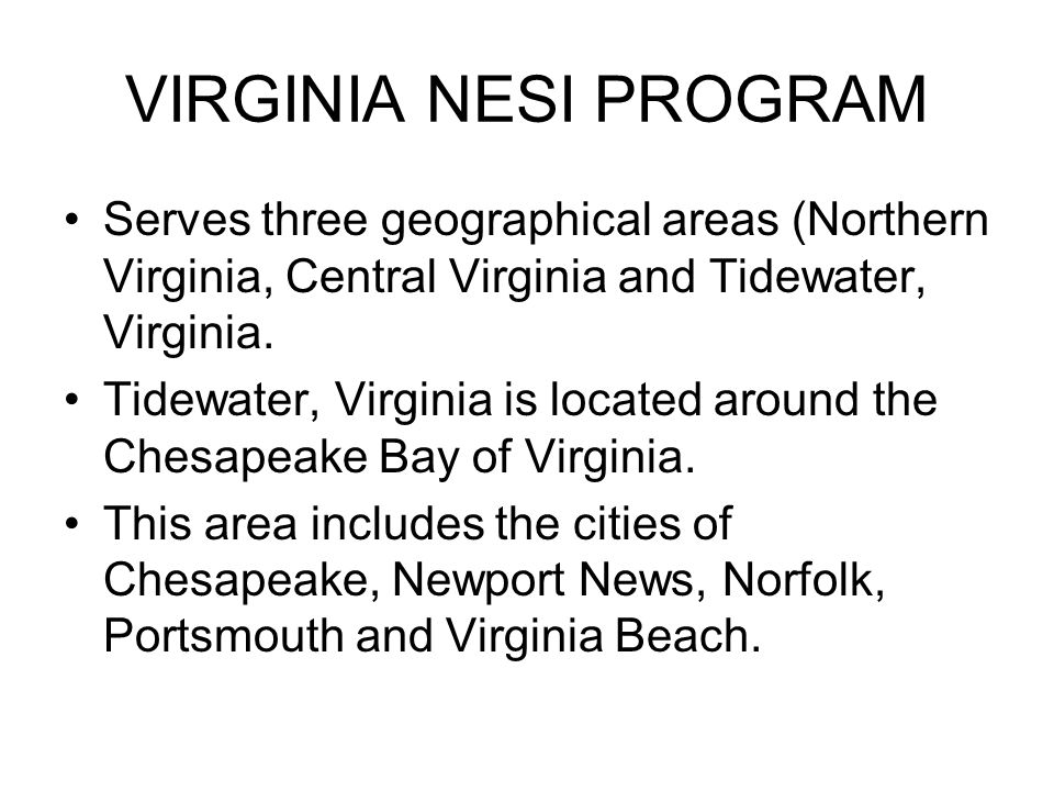 VIRGINIA NESI PROGRAM Serves three geographical areas (Northern Virginia, Central Virginia and Tidewater, Virginia. Tidewater, Virginia is located aro