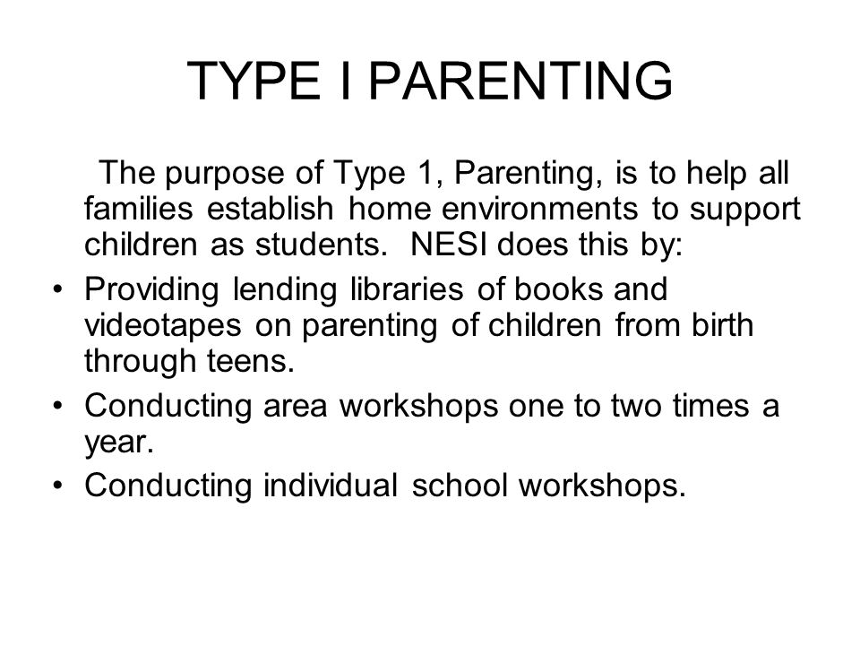 TYPE I PARENTING The purpose of Type 1, Parenting, is to help all families establish home environments to support children as students. NESI does this
