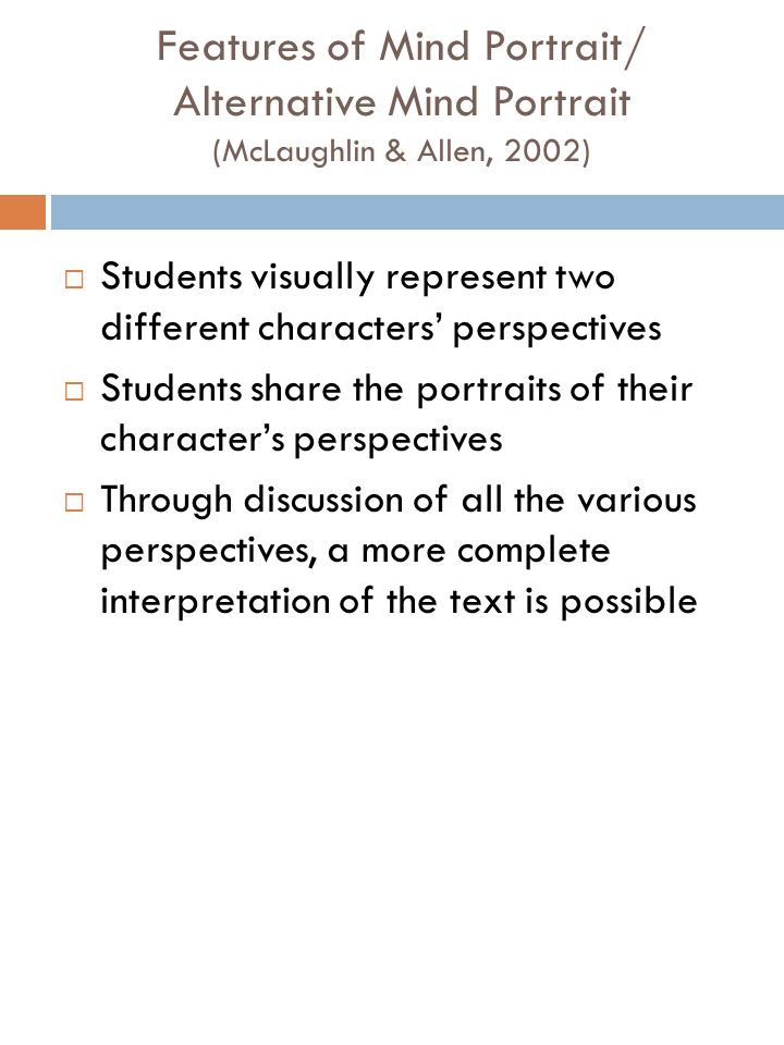 Features of Mind Portrait/ Alternative Mind Portrait (McLaughlin & Allen, 2002) Students visually represent two different characters perspectives Students share the portraits of their characters perspectives Through discussion of all the various perspectives, a more complete interpretation of the text is possible