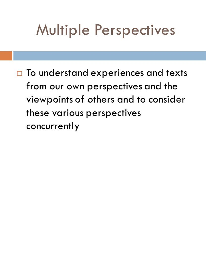 Multiple Perspectives To understand experiences and texts from our own perspectives and the viewpoints of others and to consider these various perspectives concurrently