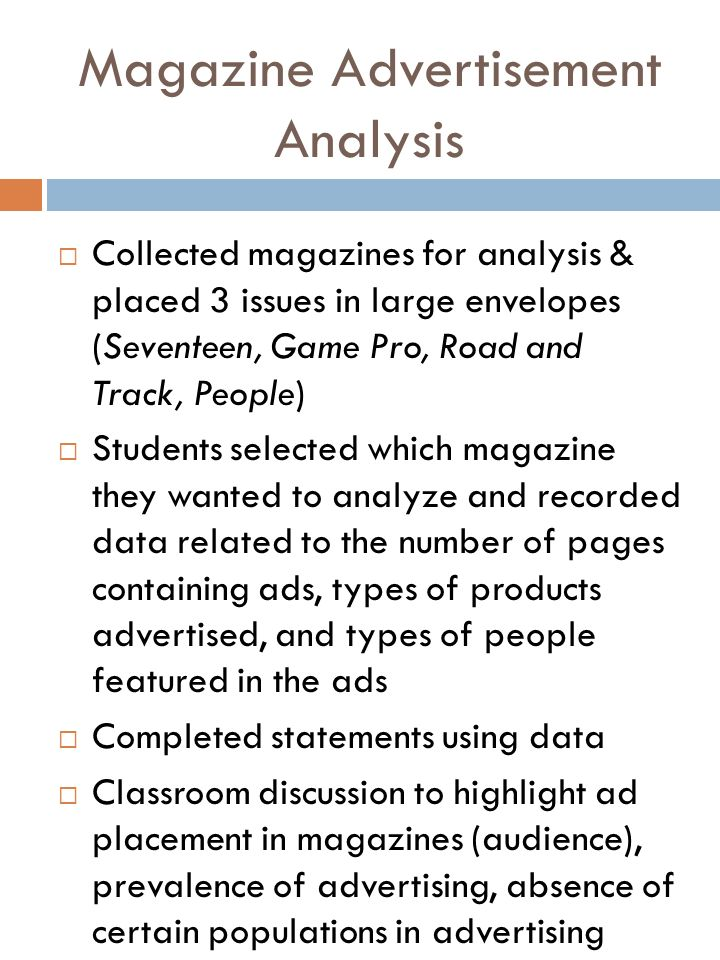 Magazine Advertisement Analysis Collected magazines for analysis & placed 3 issues in large envelopes (Seventeen, Game Pro, Road and Track, People) Students selected which magazine they wanted to analyze and recorded data related to the number of pages containing ads, types of products advertised, and types of people featured in the ads Completed statements using data Classroom discussion to highlight ad placement in magazines (audience), prevalence of advertising, absence of certain populations in advertising