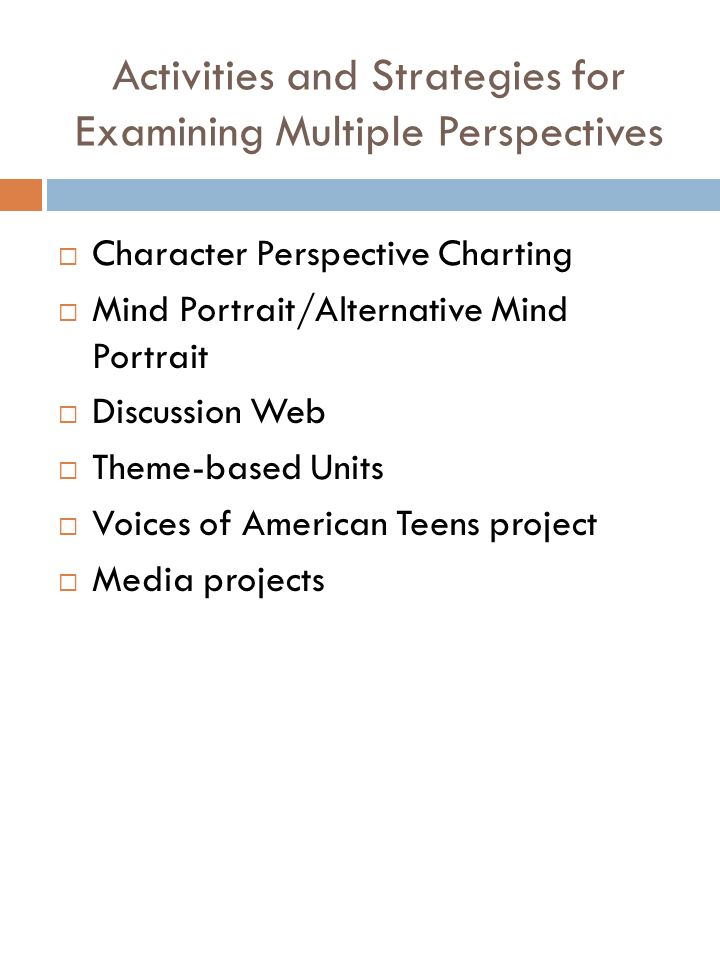 Activities and Strategies for Examining Multiple Perspectives Character Perspective Charting Mind Portrait/Alternative Mind Portrait Discussion Web Theme-based Units Voices of American Teens project Media projects