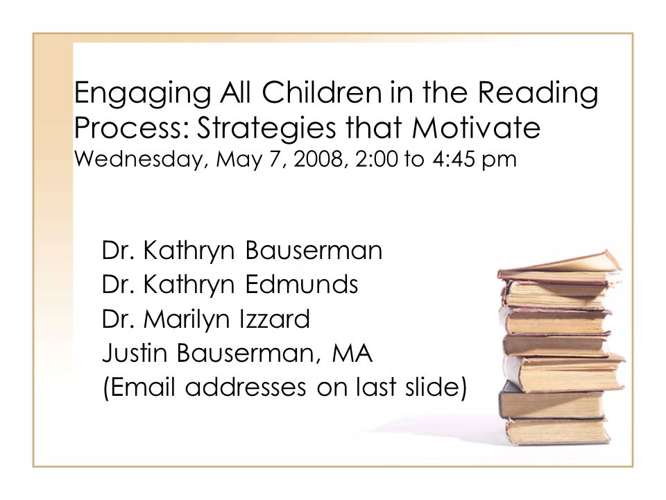 Engaging All Children in the Reading Process: Strategies that Motivate Wednesday, May 7, 2008, 2:00 to 4:45 pm Dr. Kathryn Bauserman Dr. Kathryn Edmun