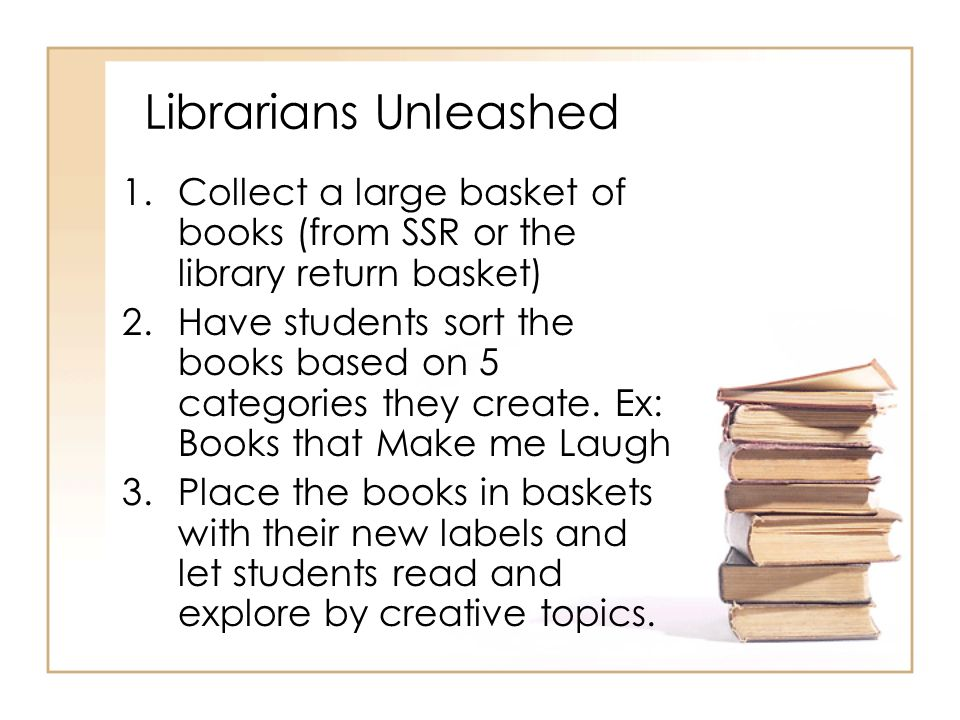 Librarians Unleashed 1.Collect a large basket of books (from SSR or the library return basket) 2.Have students sort the books based on 5 categories th