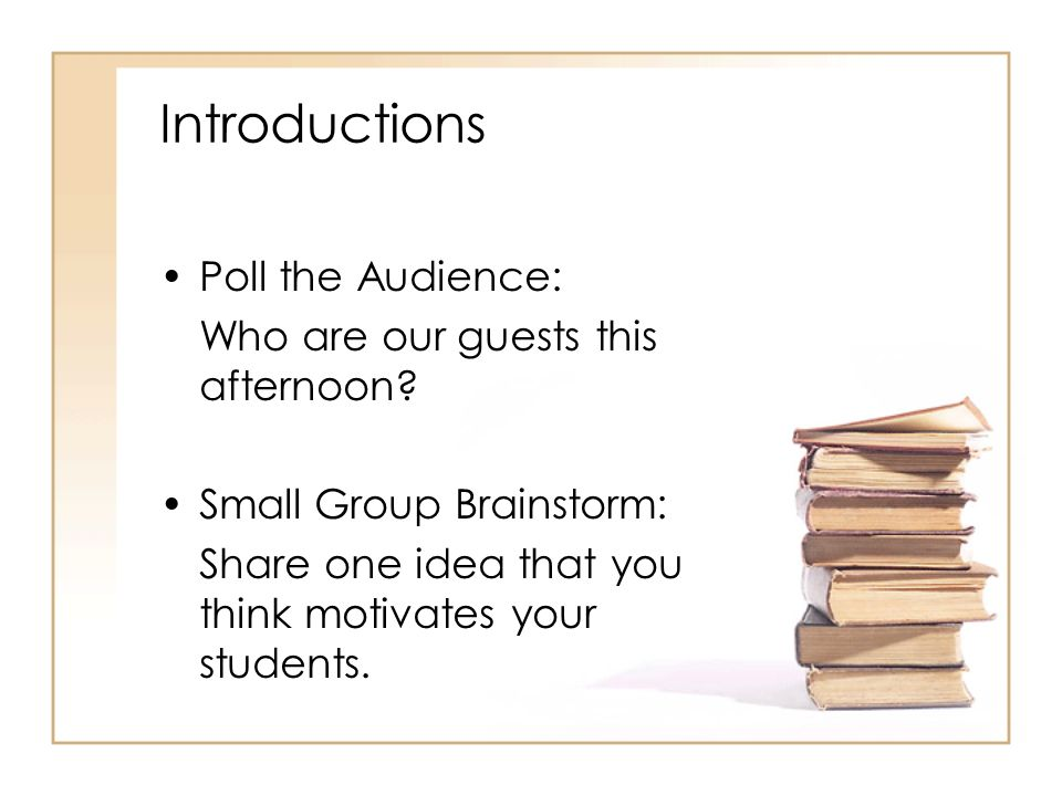 Introductions Poll the Audience: Who are our guests this afternoon? Small Group Brainstorm: Share one idea that you think motivates your students.