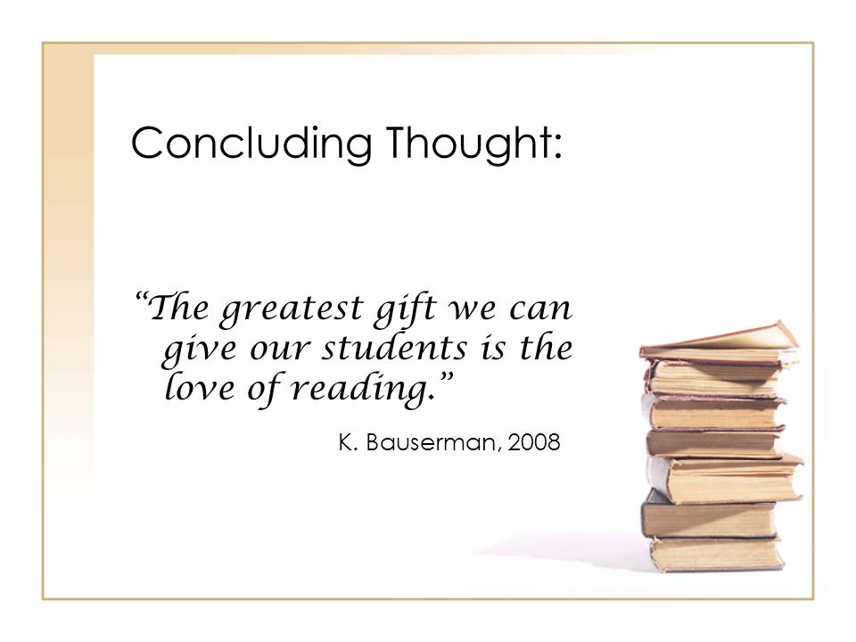 Concluding Thought: The greatest gift we can give our students is the love of reading. K. Bauserman, 2008