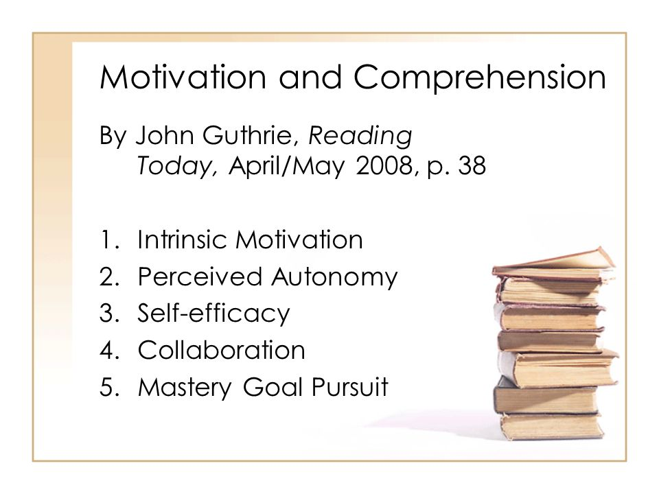 Motivation and Comprehension By John Guthrie, Reading Today, April/May 2008, p. 38 1.Intrinsic Motivation 2.Perceived Autonomy 3.Self-efficacy 4.Colla