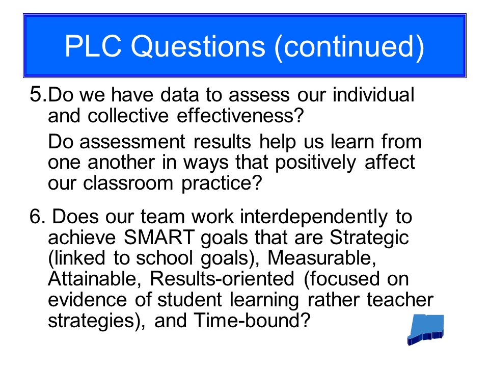 PLC Questions (continued) 5. Do we have data to assess our individual and collective effectiveness.