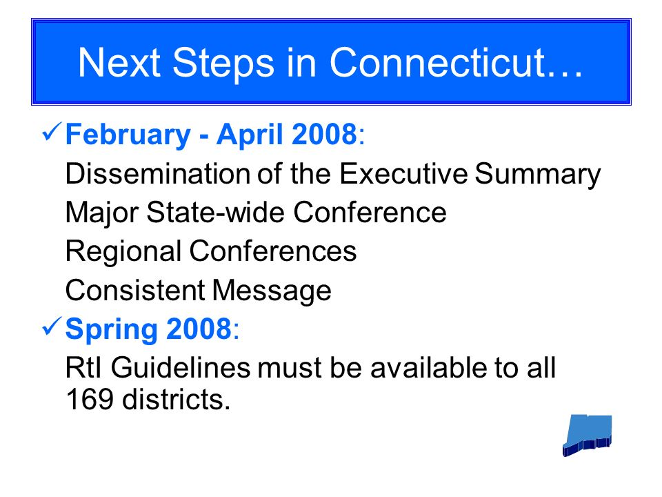 Next Steps in Connecticut… February - April 2008: Dissemination of the Executive Summary Major State-wide Conference Regional Conferences Consistent Message Spring 2008: RtI Guidelines must be available to all 169 districts.